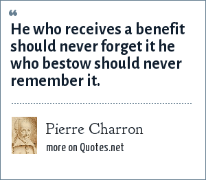 Pierre Charron: He who receives a benefit should never forget it he who bestow should never remember it.