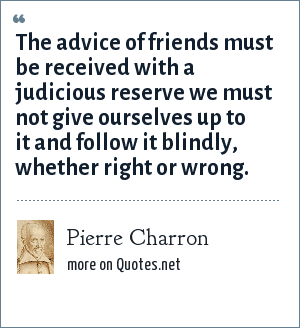 Pierre Charron: The advice of friends must be received with a judicious reserve we must not give ourselves up to it and follow it blindly, whether right or wrong.