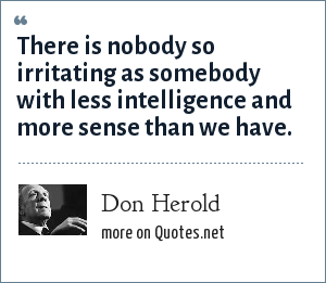 Don Herold: There is nobody so irritating as somebody with less intelligence and more sense than we have.