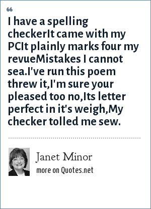 Janet Minor: I have a spelling checkerIt came with my PCIt plainly marks four my revueMistakes I cannot sea.I've run this poem threw it,I'm sure your pleased too no,Its letter perfect in it's weigh,My checker tolled me sew.