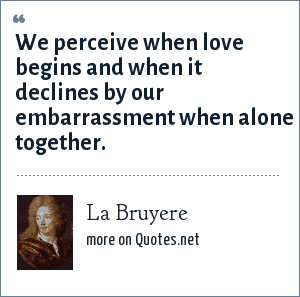 La Bruyere: We perceive when love begins and when it declines by our embarrassment when alone together.