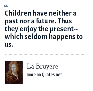 La Bruyere: Children have neither a past nor a future. Thus they enjoy the present-- which seldom happens to us.