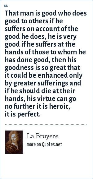 La Bruyere: That man is good who does good to others if he suffers on account of the good he does, he is very good if he suffers at the hands of those to whom he has done good, then his goodness is so great that it could be enhanced only by greater sufferings and if he should die at their hands, his virtue can go no further it is heroic, it is perfect.