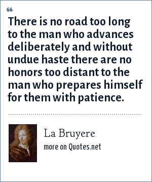 La Bruyere: There is no road too long to the man who advances deliberately and without undue haste there are no honors too distant to the man who prepares himself for them with patience.