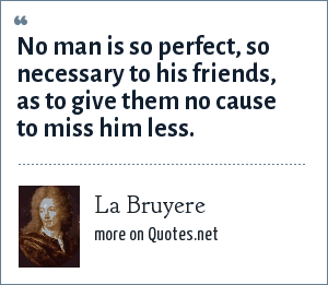 La Bruyere: No man is so perfect, so necessary to his friends, as to give them no cause to miss him less.