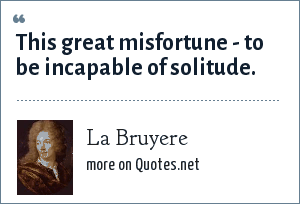 La Bruyere: This great misfortune - to be incapable of solitude.