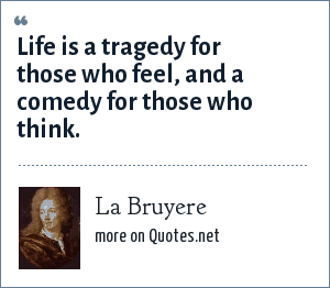 La Bruyere: Life is a tragedy for those who feel, and a comedy for those who think.