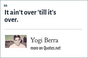 Yogi Berra: It ain't over 'till it's over.