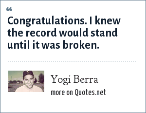 Yogi Berra: Congratulations. I knew the record would stand until it was broken.