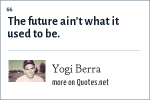Yogi Berra: The future ain't what it used to be.