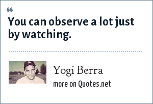 Yogi Berra: You can observe a lot just by watching.