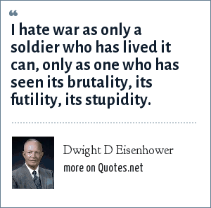 Dwight D Eisenhower: I hate war as only a soldier who has lived it can, only as one who has seen its brutality, its futility, its stupidity.