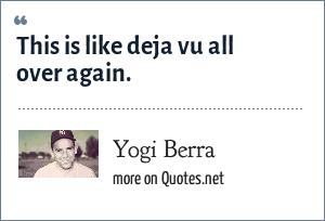 Yogi Berra: This is like deja vu all over again.