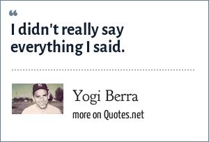 Yogi Berra: I didn't really say everything I said.