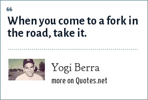 Yogi Berra: When you come to a fork in the road, take it.
