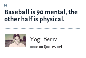 Yogi Berra: Baseball is 90 mental, the other half is physical.