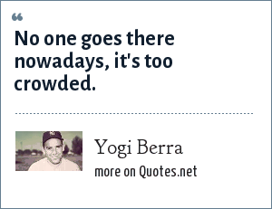Yogi Berra: No one goes there nowadays, it's too crowded.