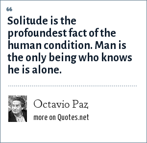 Octavio Paz: Solitude is the profoundest fact of the human condition. Man is the only being who knows he is alone.