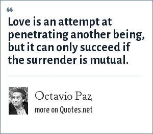 Octavio Paz: Love is an attempt at penetrating another being, but it can only succeed if the surrender is mutual.