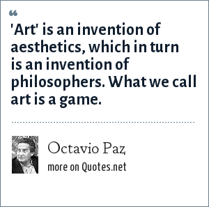 Octavio Paz: 'Art' is an invention of aesthetics, which in turn is an invention of philosophers. What we call art is a game.