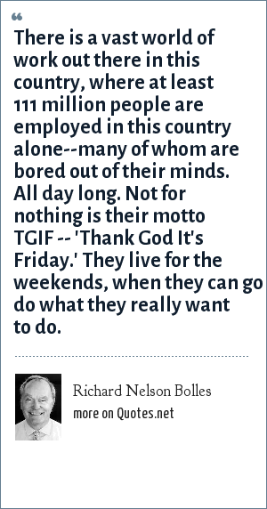 Richard Nelson Bolles: There is a vast world of work out there in this country, where at least 111 million people are employed in this country alone--many of whom are bored out of their minds. All day long. Not for nothing is their motto TGIF -- 'Thank God It's Friday.' They live for the weekends, when they can go do what they really want to do.