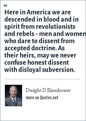 Dwight D Eisenhower: Here in America we are descended in blood and in spirit from revolutionists and rebels - men and women who dare to dissent from accepted doctrine. As their heirs, may we never confuse honest dissent with disloyal subversion.