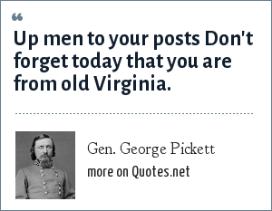 Gen. George Pickett: Up men to your posts Don't forget today that you are from old Virginia.