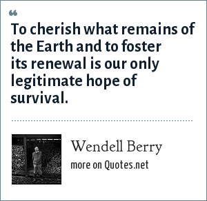 Wendell Berry: To cherish what remains of the Earth and to foster its renewal is our only legitimate hope of survival.
