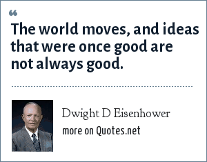Dwight D Eisenhower: The world moves, and ideas that were once good are not always good.