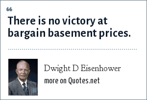 Dwight D Eisenhower: There is no victory at bargain basement prices.