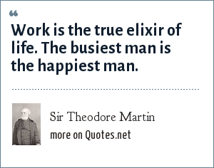 Sir Theodore Martin: Work is the true elixir of life. The busiest man is the happiest man.