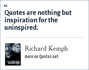 Richard Kemph: Quotes are nothing but inspiration for the uninspired.