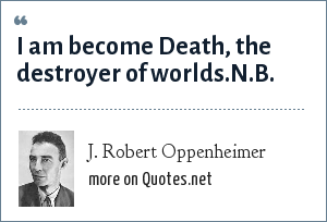 J. Robert Oppenheimer: I am become Death, the destroyer of worlds.N.B. This is a paraphrase from the ancient Hindu text, the Bhagavad Gita.