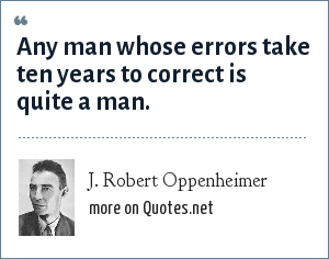 J. Robert Oppenheimer: Any man whose errors take ten years to correct is quite a man.