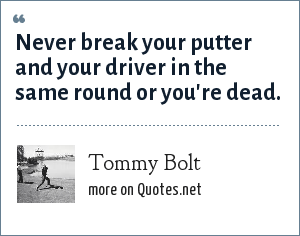Tommy Bolt: Never break your putter and your driver in the same round or you're dead.
