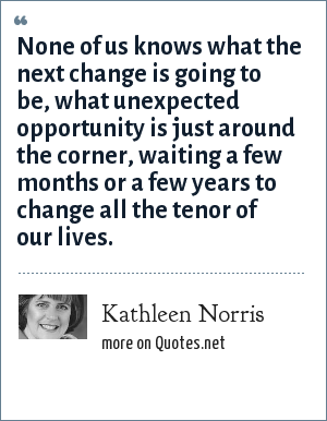 Kathleen Norris: None of us knows what the next change is going to be, what unexpected opportunity is just around the corner, waiting a few months or a few years to change all the tenor of our lives.