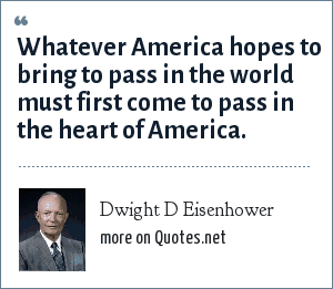 Dwight D Eisenhower: Whatever America hopes to bring to pass in the world must first come to pass in the heart of America.