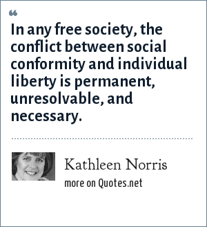 Kathleen Norris: In any free society, the conflict between social conformity and individual liberty is permanent, unresolvable, and necessary.