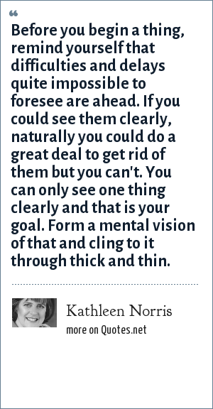 Kathleen Norris: Before you begin a thing, remind yourself that difficulties and delays quite impossible to foresee are ahead. If you could see them clearly, naturally you could do a great deal to get rid of them but you can't. You can only see one thing clearly and that is your goal. Form a mental vision of that and cling to it through thick and thin.