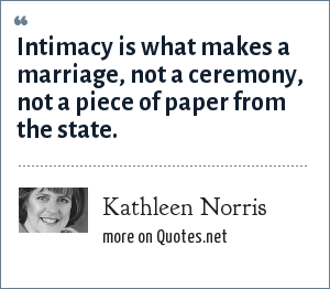 Kathleen Norris: Intimacy is what makes a marriage, not a ceremony, not a piece of paper from the state.