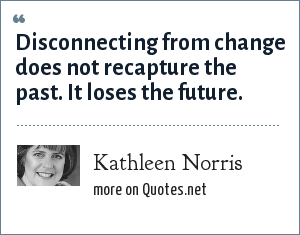 Kathleen Norris: Disconnecting from change does not recapture the past. It loses the future.