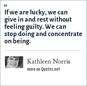Kathleen Norris: If we are lucky, we can give in and rest without feeling guilty. We can stop doing and concentrate on being.