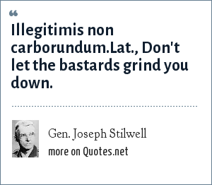 Gen. Joseph Stilwell: Illegitimis non carborundum.Lat., Don't let the bastards grind you down.