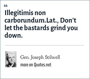 Gen. Joseph Stilwell: Illegitimis non carborundum.Lat., Don't let the bastards grind you down.