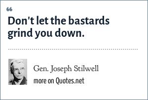 Gen. Joseph Stilwell: Don't let the bastards grind you down.