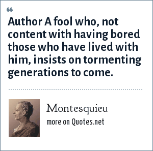 Montesquieu: Author A fool who, not content with having bored those who have lived with him, insists on tormenting generations to come.