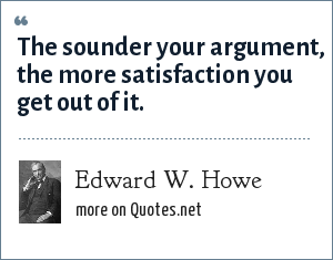 Edward W. Howe: The sounder your argument, the more satisfaction you get out of it.