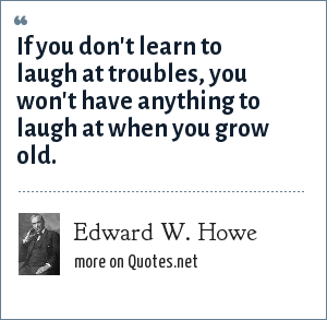 Edward W. Howe: If you don't learn to laugh at troubles, you won't have anything to laugh at when you grow old.