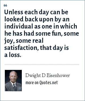 Dwight D Eisenhower: Unless each day can be looked back upon by an individual as one in which he has had some fun, some joy, some real satisfaction, that day is a loss.