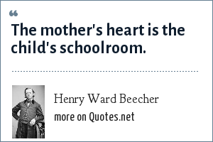Henry Ward Beecher: The mother's heart is the child's schoolroom.